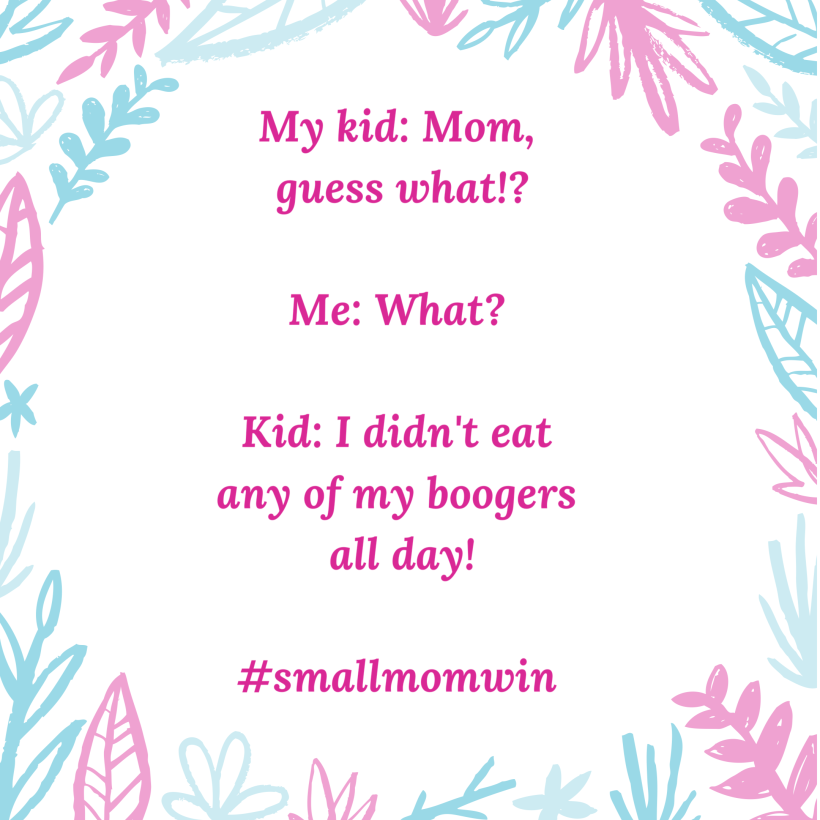 My kid Mom guess what Me What Kid I didnt eat any of my boogers all day smallmomwin.png